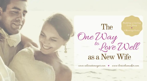 As a new wife, you have entered a season of brand new. Of transition and learning. Loving well isn't all about the romance and steamy sex! It's about something much much more. -The One Way to Love Well as a New Wife - Building a Lasting Love Story Marriage Series - Alison Tiemeyer for Lori Schumaker