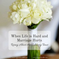 When Life Is Hard and Marriage Hurts {Rising Above Unhappy Times}