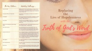 A chart to help you replace the thoughts of hopelessness with the Truth of God. Our thought life is critical to a hope-filled life. This chart will give you the Scripture to counter the frequent lies we allow the enemy to whisper into our souls. -Replacing the Lies of Hopelessness with a God-Sized Truth - Lori Schumaker