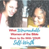 What 3 Unremarkable Women of the Bible Have to Do With Your Self-Worth