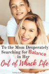To the Mom Desperately Searching for Balance in her Out Of Whack Life | Feeling the effects of an unbalanced life? How do we, as Moms manage it? And is there even such a thing?