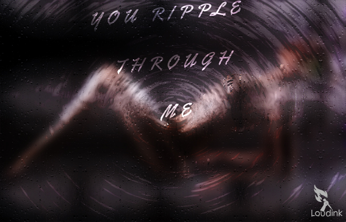you ripple through Me @ Loudink