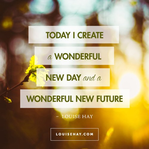 """Today I create a wonderful new day and a wonderful new future"" — Louise Hay #positive #affirmations #new #future"