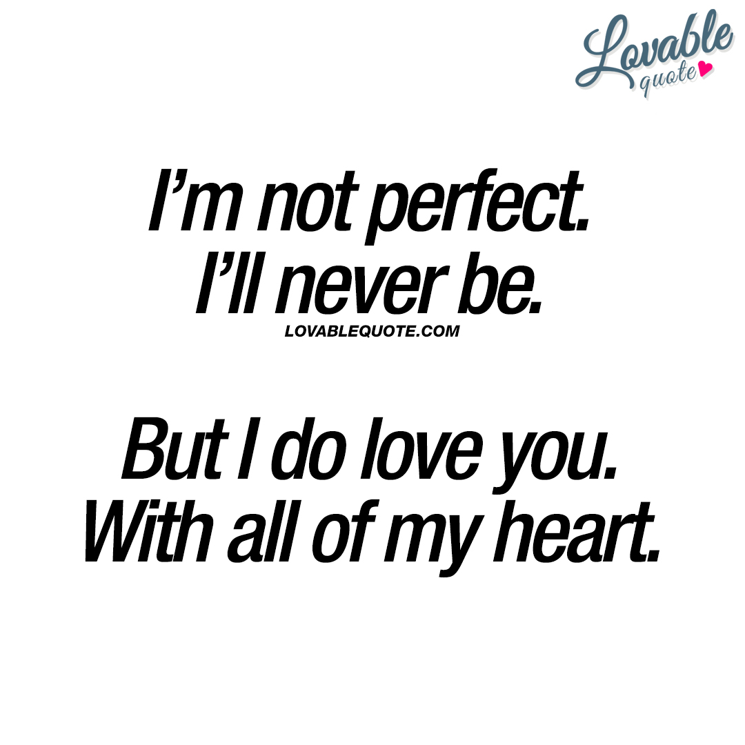 Im Not Perfect Ill Never Be But I Do Love You With All Of My Heart