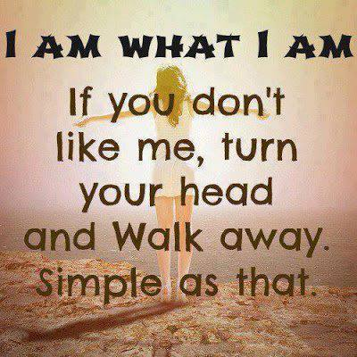 I Am What I Am If You Don't Like Me
