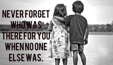 Never Forget Who Was There For you When No one Else