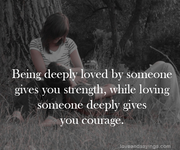 Quotes About Loving Someone Deeply: Being Deeply Loved By Someone Give You Strength