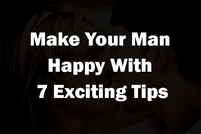 Make Your Man Happy With 7 Exciting Tips