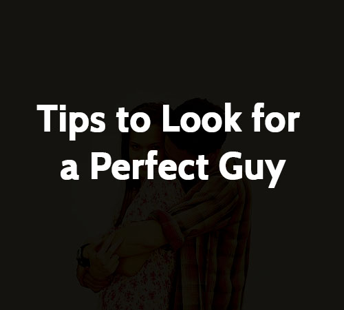 Tips to Look for a Perfect Guy