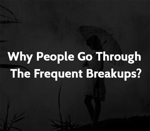 Why People Go Through The Frequent Breakups?