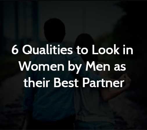 6 Qualities to Look in Women by Men as their Best Partner