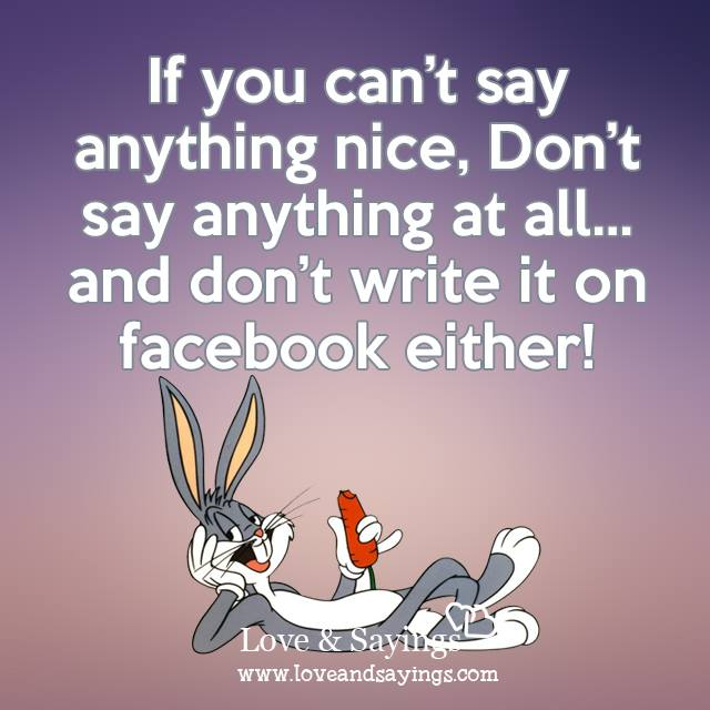 If you can't say thing nice , Don't say anything at all