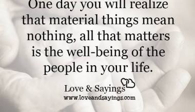 One day you will realize that material things means nothing