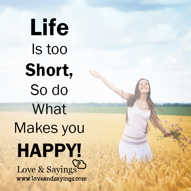 Life is too short, so do what makes you happy