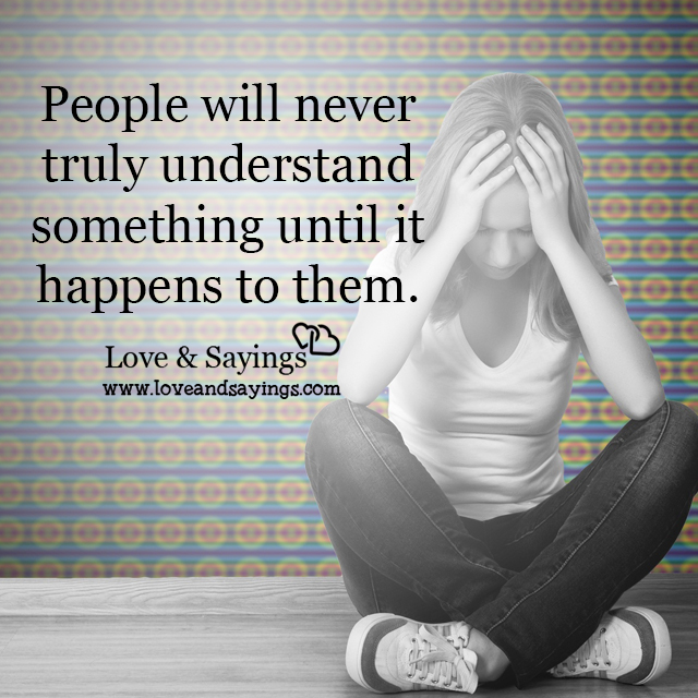 People will never truly understand something until
