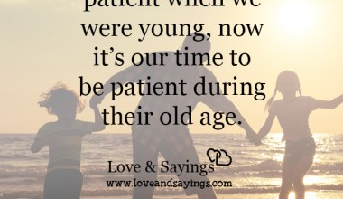 Be patient during their old age