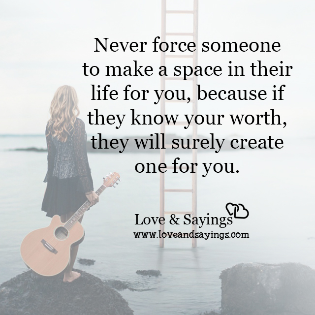 Never force someone to make a space in their life for you