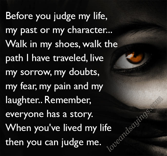 Before you judge my life, my past or my character...