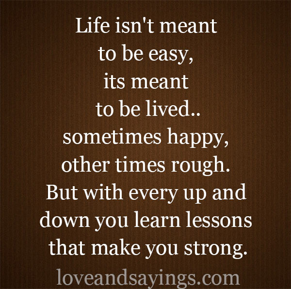 Life is not meant to be easy, its meant to be lived