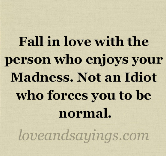 Fall in love with the person who enjoys your Madness