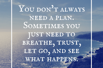 You don't always need to plan. Sometimes you just need to breathe, trust, let go, and see what happens.