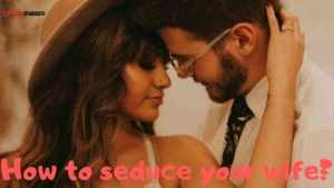 Read more about the article How to seduce your wife? How to seduce a married woman?