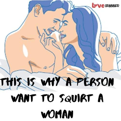 This is why a person want to squirt a woman