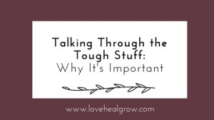 """A graphic that reads """"talking through the tough stuff: why it's important"""" for Love Heal Grow Counseling. Contact an online therapist in California for support with online therapy in California."""