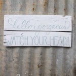"""Hello Gorgeous, watch your head"" sign, Lovely Weeds Mini-Shop {www.lovelyweeds.com}"