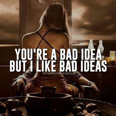 You are a bad idea but i like bad ideas