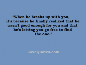 Love Quotes - When he breaks up with you, it's because he finally realized that he wasn't good enough for you and that he's letting you go free to find the one.