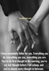 Love Quotes - I have completely fallen for you. Everything you do, everything you say, everything you are. You're my first thought in the morning, you're my last thought before I fall asleep, and you're almost every thought in between.