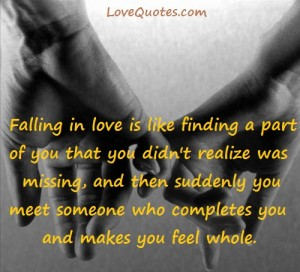 Love Quotes - Falling in love is like finding a part of you that you didn't realize was missing, and then suddenly you meet someone who completes you and makes you feel whole.