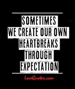 Love Quotes - Sometimes we create our own heartbreaks through expectation.
