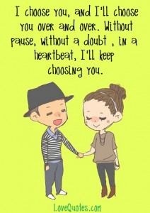 Love Quotes - I choose you, and I'll choose you over and over. Without pause, without a doubt , in a heartbeat, I'll keep choosing you.