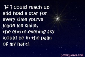 Love Quotes - If I could reach up and hold a star for every time you've made me smile, the entire evening sky would be in the palm of my hand.