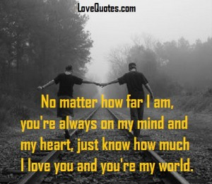 Love Quotes - No matter how far I am, you're always on my mind and my heart, just know how much I love you and you're my world.
