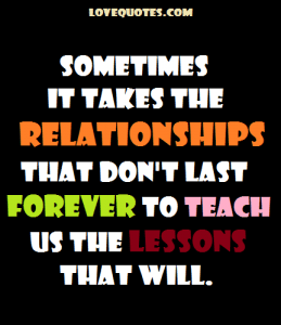 Love Quotes - Sometimes it takes the relationships that don't last forever to teach us the lessons that will.