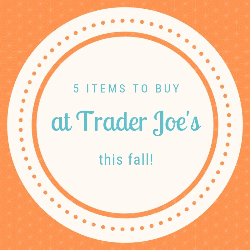 5 Items to buy at Trader Joe's this Fall!