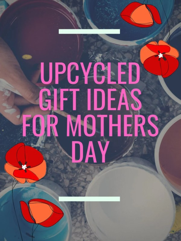 Upcycled Gift Ideas for Mothers Day