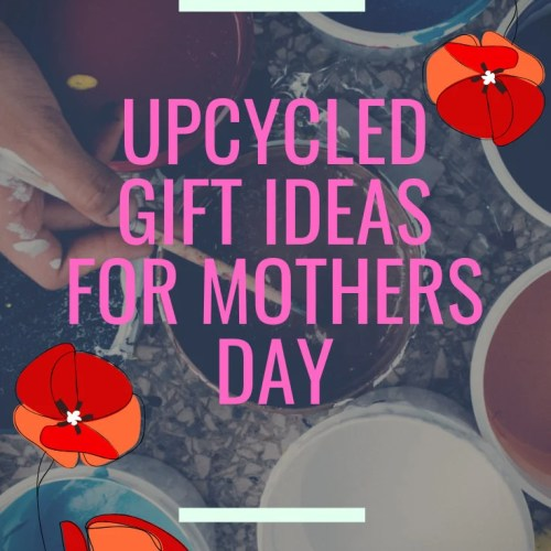 What do you have planned for Mother's Day? Here are some DIY and Upcycled Gift Ideas!
