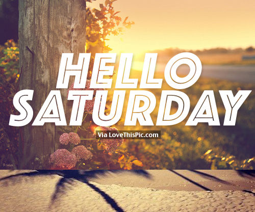 Hello Saturday Pictures Photos And Images For Facebook Tumblr Pinterest And Twitter