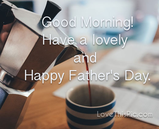 Good Morning Have A Happy Fathers Day Pictures Photos