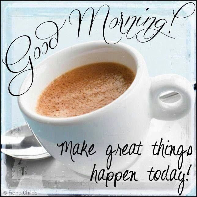 Good Morning! Make Great Things Happen Today Pictures ... on Outstanding Things  id=26121