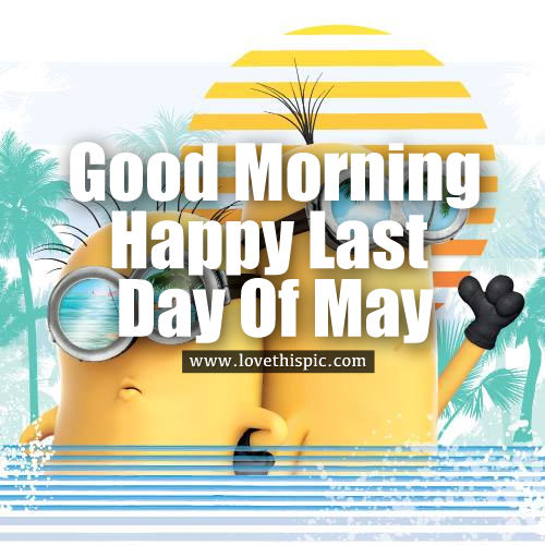 Good Morning Happy Last Day Of May Pictures Photos and