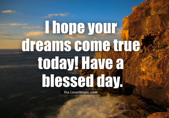 I Hope Your Dreams Come True Today Have A Blessed Day