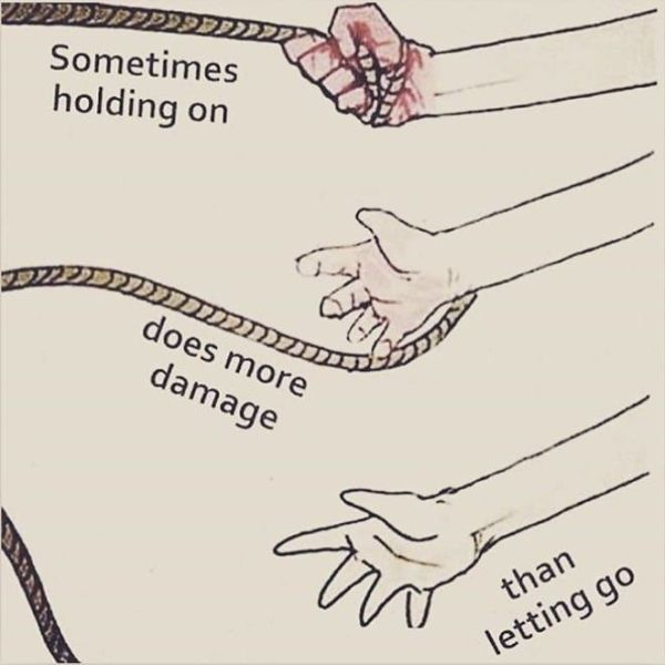 Sometimes Holding On Does More Damage Than Letting Go ...