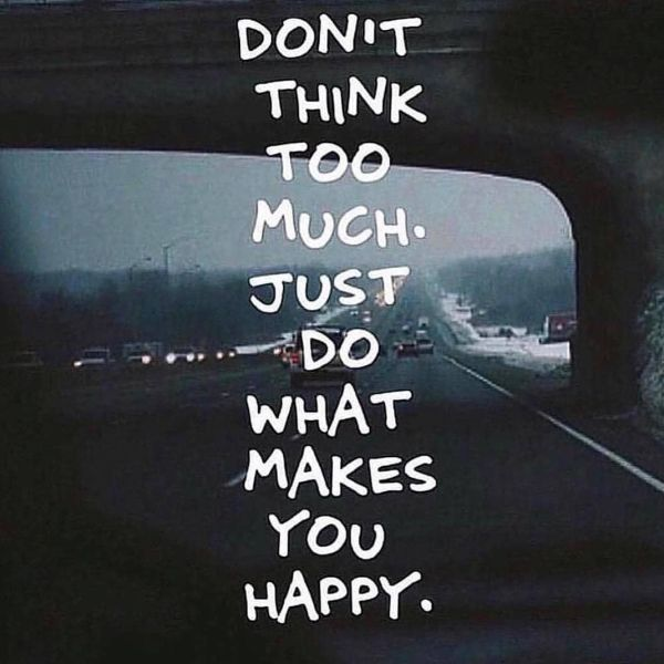 Don't Think Too Much. Just Do What Makes You Happy ...