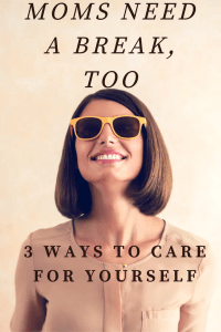 Moms Need a Break, Too - 3 Ways to Take Care of Yourself