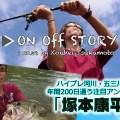 要チェックな動画番組「ON OFF STORY(オンオフストーリー)」!第2回はハイプレ河川・五三川に年間200日通う注目アングラー「塚本康平」が登場